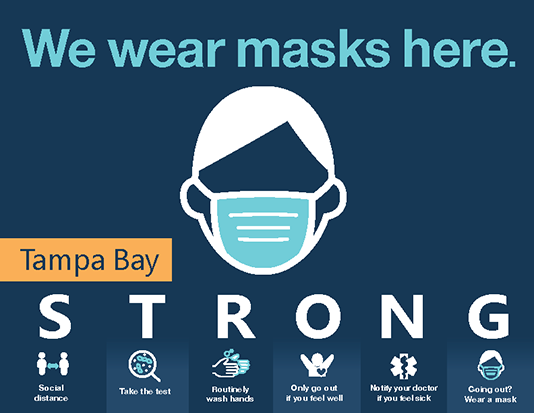 "Picture of a color sign that has the headline ""We wear masks here"" and an illustration of a person wearing a face mask. The lower part of the image has the words Tampa Bay STRONG. Under STRONG it says Social Distance, Take the test, Routinely wash hands, Only go out if you feel well, Notify your doctor if you feel sick, and Going out? Wear a mask.  Click the image for the PDF."