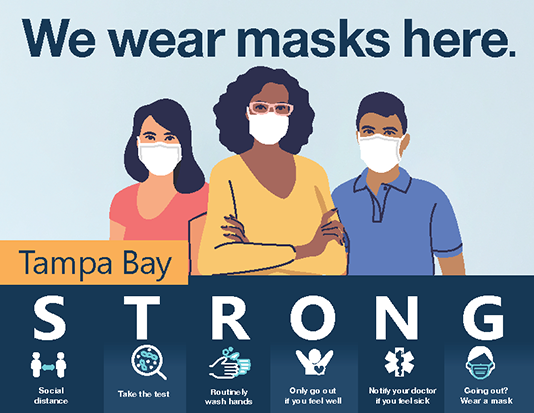 "Picture of a color sign that has the headline ""We wear masks here"" and an illustration of rqo women and one man wearing face masks. The lower part of the image has the words Tampa Bay STRONG. Under STRONG it says Social Distance, Take the test, Routinely wash hands, Only go out if you feel well, Notify your doctor if you feel sick, and Going out? Wear a mask.  Click the image for the PDF."