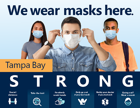 "Picture of a color sign that has the headline ""We wear masks here"" and a picture of a young woman and two young men wearing face masks. The lower part of the image has the words Tampa Bay STRONG. Under STRONG it says Social Distance, Take the test, Routinely wash hands, Only go out if you feel well, Notify your doctor if you feel sick, and Going out? Wear a mask.  Click the image for the PDF."
